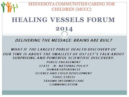 HEALING VESSELS FORUM 2014 DELIVERING THE MESSAGE: BRAINS ARE BUILT WHAT IF THE LARGEST PUBLIC HEALTH DISCOVERY OF OUR TIME IS ABOUT THE SMALLEST OF US?
