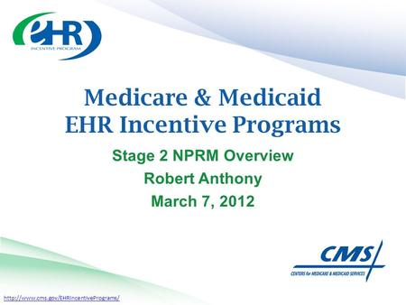 Medicare & Medicaid EHR Incentive Programs Stage 2 NPRM Overview Robert Anthony March 7, 2012.