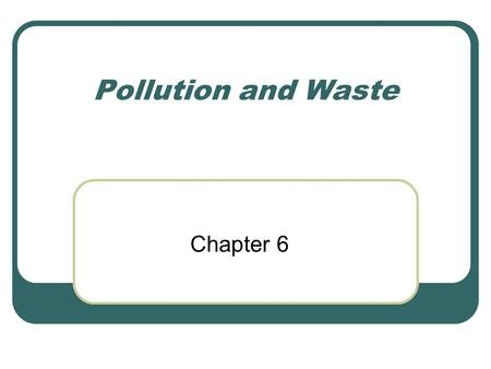 Pollution and Waste Chapter 6. 100 years ago… This was the first time humans became concerned with pollution But they were only concerned with its effects.