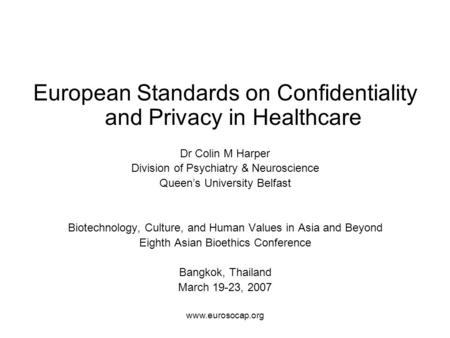 Www.eurosocap.org European Standards on Confidentiality and Privacy in Healthcare Dr Colin M Harper Division of Psychiatry & Neuroscience Queen's University.