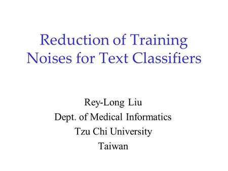 Reduction of Training Noises for Text Classifiers Rey-Long Liu Dept. of Medical Informatics Tzu Chi University Taiwan.