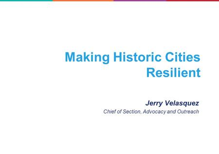 Making Historic Cities Resilient Jerry Velasquez Chief of Section, Advocacy and Outreach.
