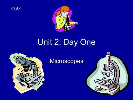 Unit 2: Day One Microscopes Caylor. Journal 1 On a clean sheet of paper, write down three things you already know about microscopes, making slides, the.