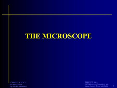 7-1 PRENTICE HALL ©2008 Pearson Education, Inc. Upper Saddle River, NJ 07458 FORENSIC SCIENCE An Introduction By Richard Saferstein THE MICROSCOPE.
