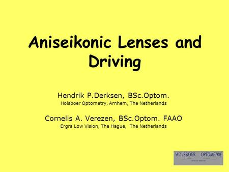 Aniseikonic Lenses and Driving Hendrik P.Derksen, BSc.Optom. Holsboer Optometry, Arnhem, The Netherlands Cornelis A. Verezen, BSc.Optom. FAAO Ergra Low.
