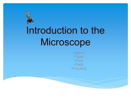 Introduction to the Microscope  History  Types  Care  Parts  Focusing.