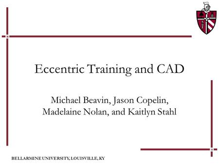 BELLARMINE UNIVERSITY, LOUISVILLE, KY Eccentric Training and CAD Michael Beavin, Jason Copelin, Madelaine Nolan, and Kaitlyn Stahl.