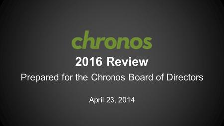 2016 Review Prepared for the Chronos Board of Directors April 23, 2014.