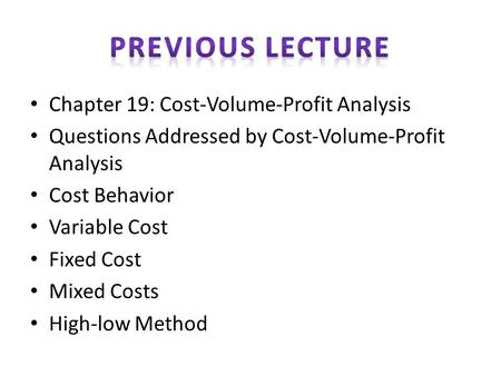 Chapter 19: Cost-Volume-Profit Analysis Questions Addressed by Cost-Volume-Profit Analysis Cost Behavior Variable Cost Fixed Cost Mixed Costs High-low.