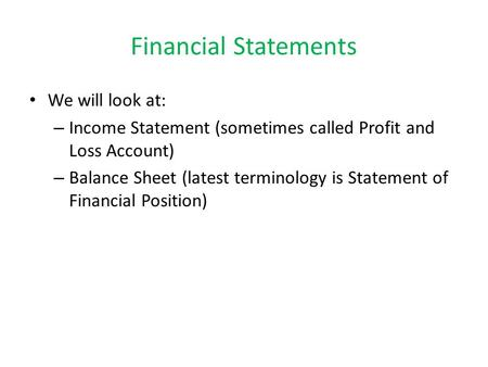Financial Statements We will look at: – Income Statement (sometimes called Profit and Loss Account) – Balance Sheet (latest terminology is Statement of.