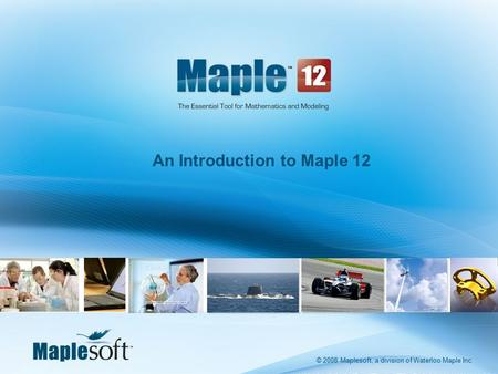 © 2008 Maplesoft, a division of Waterloo Maple Inc. An Introduction to Maple 12 © 2008 Maplesoft, a division of Waterloo Maple Inc.