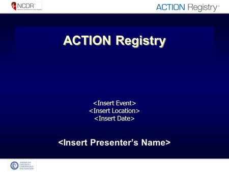 ACTION Registry. Objectives of the NCDR Registries Provide data standardization Provide data that is –Relevant, Credible, Timely, Actionable Present real.