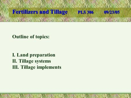 Fertilizers and Tillage PLS 38609/23/05 Outline of topics: I. Land preparation II. Tillage systems III. Tillage implements.