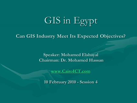 GIS in Egypt Can GIS Industry Meet Its Expected Objectives? Speaker: Mohamed Elshayal Chairman: Dr. Mohamed Hassan www.CairoICT.com 10 February 2010 -