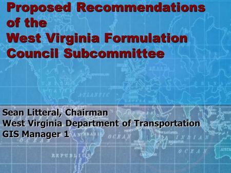 Proposed Recommendations of the West Virginia Formulation Council Subcommittee Sean Litteral, Chairman West Virginia Department of Transportation GIS Manager.