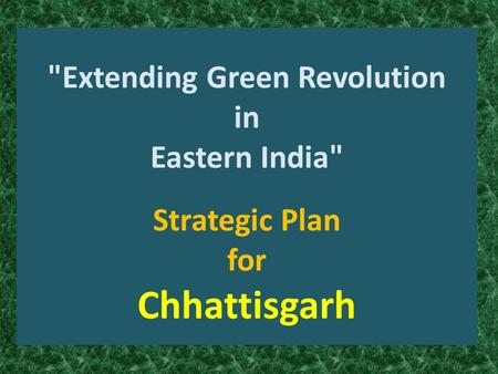 Extending Green Revolution in Eastern India Strategic Plan for Chhattisgarh.