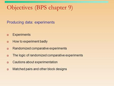 Objectives (BPS chapter 9) Producing data: experiments  Experiments  How to experiment badly  Randomized comparative experiments  The logic of randomized.