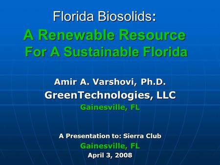 Florida Biosolids: A Renewable Resource For A Sustainable Florida Amir A. Varshovi, Ph.D. GreenTechnologies, LLC Gainesville, FL A Presentation to: Sierra.