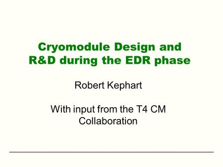 Cryomodule Design and R&D during the EDR phase Robert Kephart With input from the T4 CM Collaboration.