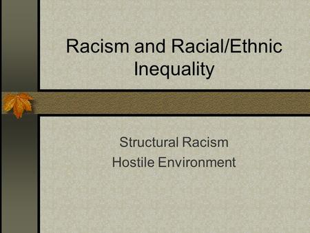 Racism and Racial/Ethnic Inequality Structural Racism Hostile Environment.