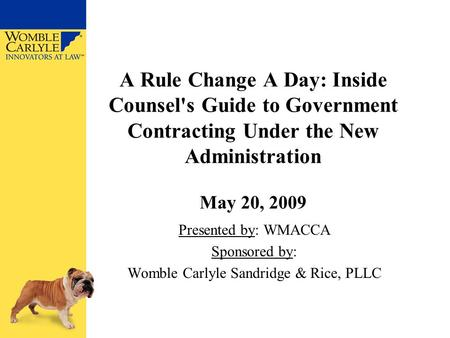 A Rule Change A Day: Inside Counsel's Guide to Government Contracting Under the New Administration May 20, 2009 Presented by: WMACCA Sponsored by: Womble.