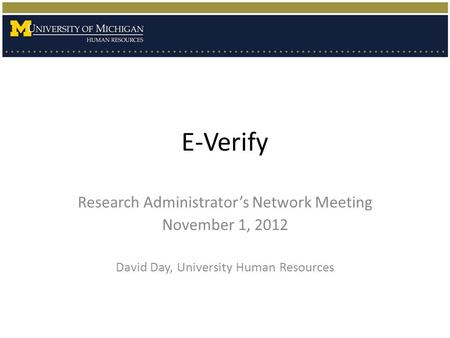 E-Verify Research Administrator's Network Meeting November 1, 2012 David Day, University Human Resources.