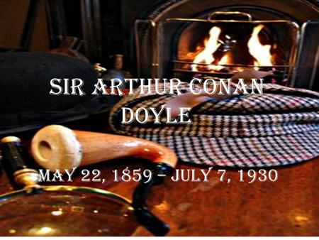 Sir Arthur Conan Doyle May 22, 1859 – July 7, 1930.