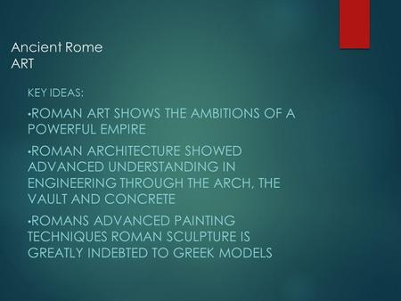 Ancient Rome ART KEY IDEAS: ROMAN ART SHOWS THE AMBITIONS OF A POWERFUL EMPIRE ROMAN ARCHITECTURE SHOWED ADVANCED UNDERSTANDING IN ENGINEERING THROUGH.