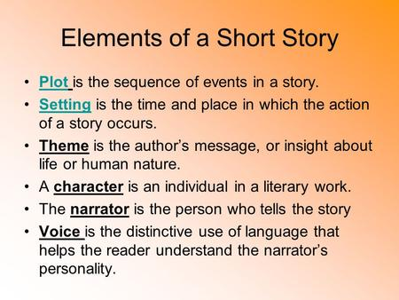 Elements of a Short Story Plot is the sequence of events in a story.Plot Setting is the time and place in which the action of a story occurs.Setting Theme.