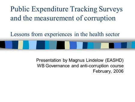 Public Expenditure Tracking Surveys and the measurement of corruption Lessons from experiences in the health sector Presentation by Magnus Lindelow (EASHD)