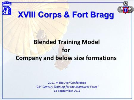 "XVIII Corps & Fort Bragg Blended Training Model for Company and below size formations 2011 Maneuver Conference ""21 st Century Training for the Maneuver."