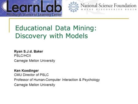 Educational Data Mining: Discovery with Models Ryan S.J.d. Baker PSLC/HCII Carnegie Mellon University Ken Koedinger CMU Director of PSLC Professor of Human-Computer.
