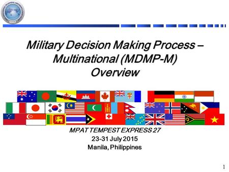 1 Military Decision Making Process – Multinational (MDMP-M) Overview MPAT TEMPEST EXPRESS 27 23-31 July 2015 Manila, Philippines.