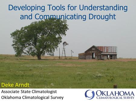Developing Tools for Understanding and Communicating Drought Deke Arndt Associate State Climatologist Oklahoma Climatological Survey.