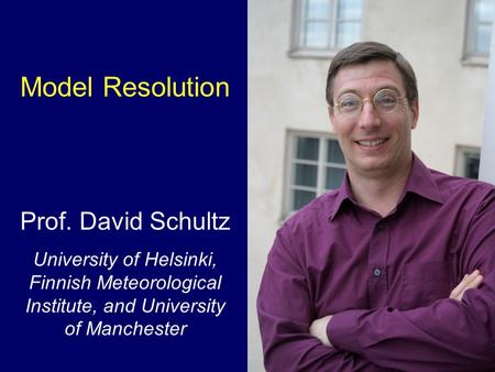 Model Resolution Prof. David Schultz University of Helsinki, Finnish Meteorological Institute, and University of Manchester.