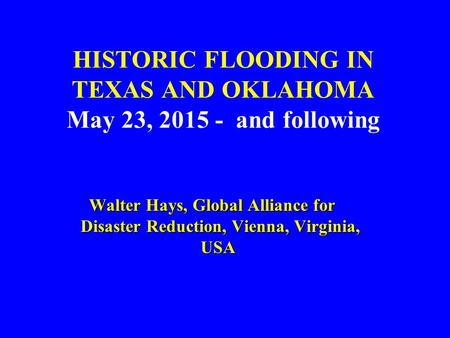 HISTORIC FLOODING IN TEXAS AND OKLAHOMA May 23, 2015 - and following Walter Hays, Global Alliance for Disaster Reduction, Vienna, Virginia, USA Walter.
