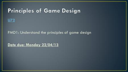 U72 PMD1: Understand the principles of game design Date due: Monday 22/04/13.