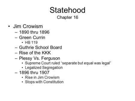 "Statehood Chapter 16 Jim Crowism –1890 thru 1896 –Green Currin HB 119 –Guthrie School Board –Rise of the KKK –Plessy Vs. Ferguson Supreme Court ruled ""separate."