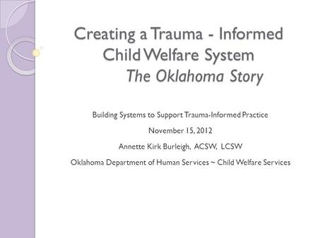 Creating a Trauma - Informed Child Welfare System The Oklahoma Story Building Systems to Support Trauma-Informed Practice November 15, 2012 Annette Kirk.