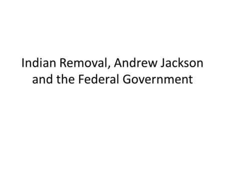 Indian Removal, Andrew Jackson and the Federal Government.