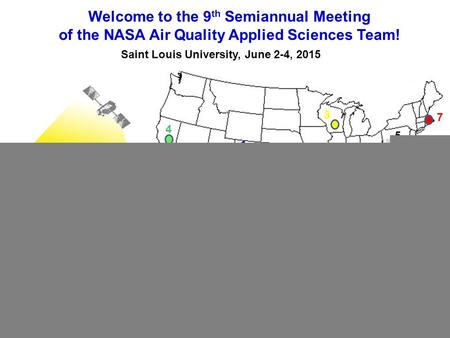 Welcome to the 9 th Semiannual Meeting of the NASA Air Quality Applied Sciences Team! Saint Louis University, June 2-4, 2015 1 1 2 3 4 5 6 7 8 www.aqast.org.
