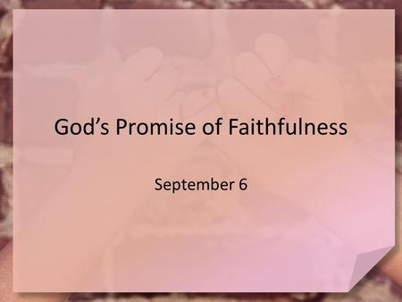 God's Promise of Faithfulness September 6. Think about it … What are some common promises people make? Today we look at some of God's promises – God is.