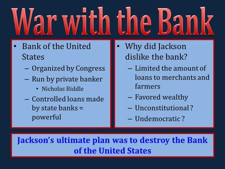 Bank of the United States – Organized by Congress – Run by private banker Nicholas Biddle – Controlled loans made by state banks = powerful Why did Jackson.