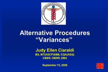 "CBER Alternative Procedures ""Variances"" Judy Ellen Ciaraldi BS, MT(ASCP)SBB, CQA(ASQ) CBER, OBRR, DBA September 15, 2009."