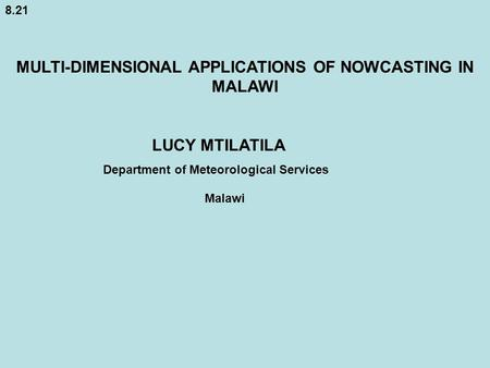 8.21 MULTI-DIMENSIONAL APPLICATIONS OF NOWCASTING IN MALAWI LUCY MTILATILA Department of Meteorological Services Malawi.