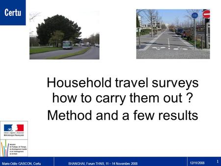 Marie-Odile GASCON, CertuSHANGHAI, Forum THNS, 11 – 14 Novembre 2008 12/11/2008 1 Household travel surveys how to carry them out ? Method and a few results.