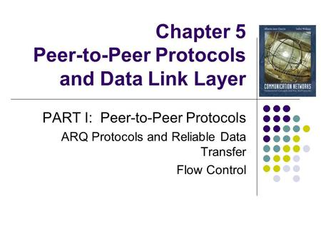 Chapter 5 Peer-to-Peer Protocols and Data Link Layer PART I: Peer-to-Peer Protocols ARQ Protocols and Reliable Data Transfer Flow Control.