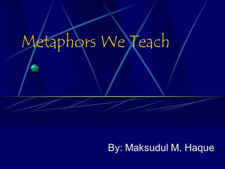 Metaphors We Teach By: Maksudul M. Haque. What Is Metaphor A figure of speech in which a word or phrase that ordinarily designates one thing is used to.
