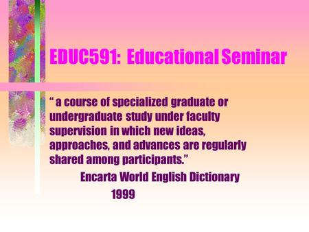 "EDUC591: Educational Seminar "" a course of specialized graduate or undergraduate study under faculty supervision in which new ideas, approaches, and advances."