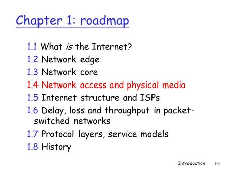 Introduction1-1 Chapter 1: roadmap 1.1 What is the Internet? 1.2 Network edge 1.3 Network core 1.4 Network access and physical media 1.5 Internet structure.